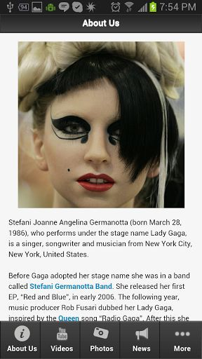 The absolute and compete app about Lady Gaga Music! <p>This is the most amazing app you will find when it comes to information about Lady Gaga Music. <p>Get the latest updates, news, information, videos, photos, events and amazing deals for Lady Gaga Music app fans.<br>  <br>Download this app now!  <p>Stefani Joanne Angelina Germanotta (born March 28, 1986), who performs under the stage name Lady Gaga, is a singer, songwriter and musician from New York City, New York, United States.<p>Find…