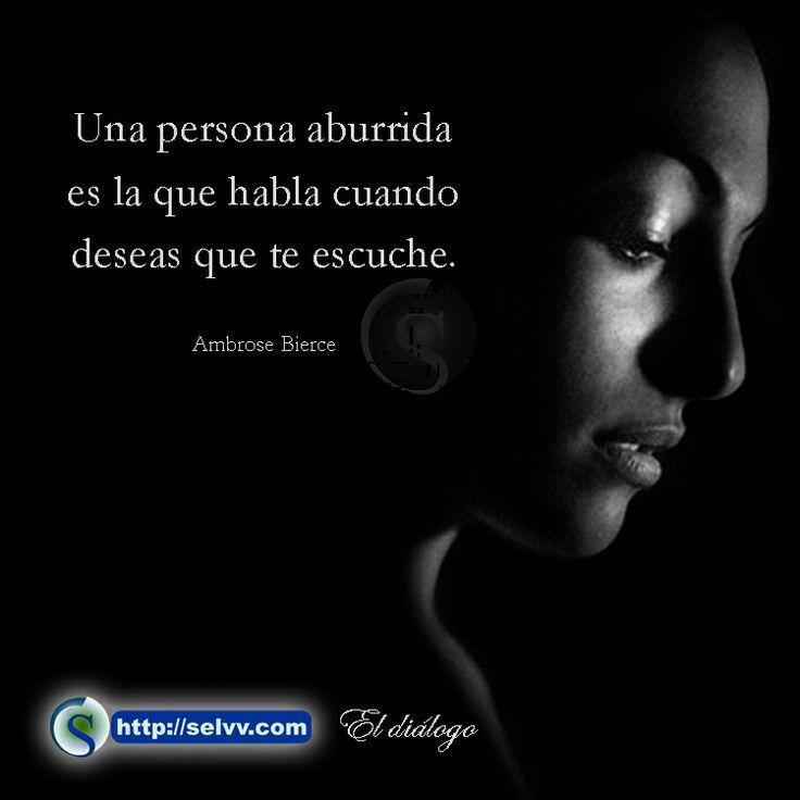 Una persona aburrida es la que habla cuando deseas que te escuche. Ambrose Bierce. http://selvv.com/el-dialogo/