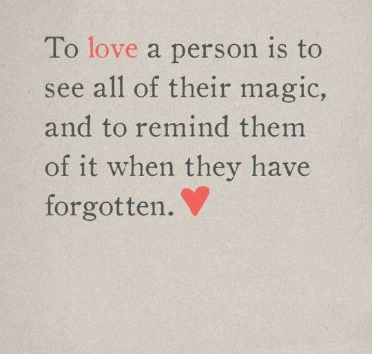 To love a person is to see all their magic, and to remind them of it when they have forgotten