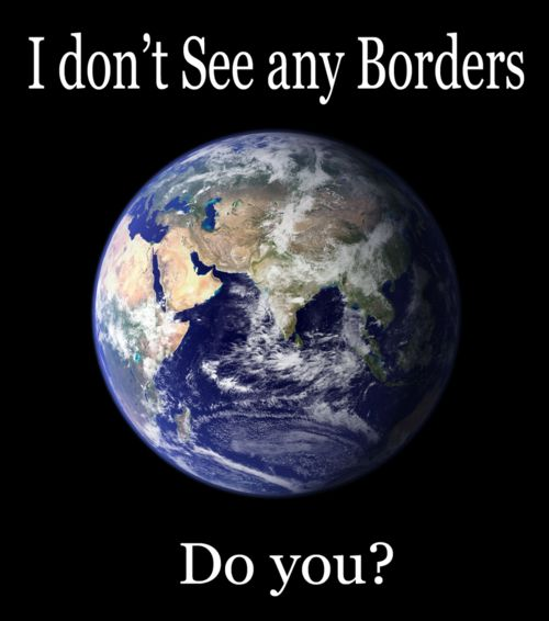 No Borders...follow the Christ (Jesus) - Daniel 2: 44; when he Rules the Earth, through one Kingdom...this is what Jehovah God promises for his Earthly children.