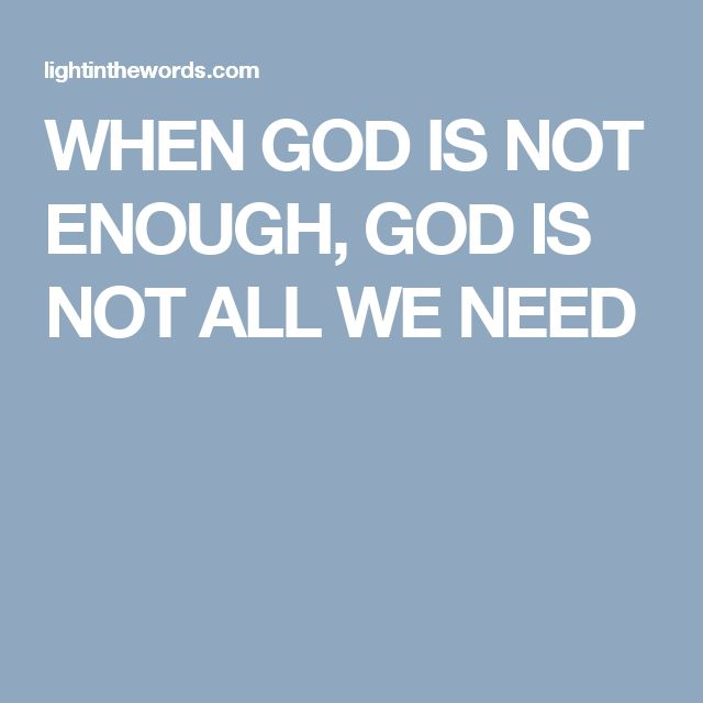 WHEN GOD IS NOT ENOUGH, GOD IS NOT ALL WE NEED