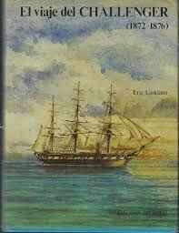 """LINKLATER, ERIC. El viaje del Challenger (1872-1876) (910 LIN via) En 1892 el buque de Su majestad """"Challenger"""" salió de Posrtsmouth en un viaje que había de llevarlo a dar la vuelta al mundo, atravesando ocho veces el ecuador, hasta los hielos antárticos y a lo largo de 68.000 millas naúticas durante mil días en el mar. Era una corbeta de tres mástiles con vapor auxiliar y, junto a una tripulación de 243 hombres, transportaba un equipo de científicos al mando del profesor Wyville Thomson…"""