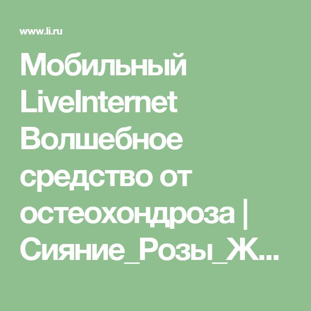Мобильный LiveInternet Волшебное средство от остеохондроза   Сияние_Розы_Жизни - Психология, биоэнергетика  и  воссоединение с Внутренней Силой Души.  