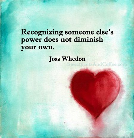 Recognizing someone else's power does not diminish your own. --Whedon