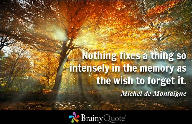 Nothing fixes a thing so intensely in the memory as the wish to forget it. - Michel de Montaigne - BrainyQuote