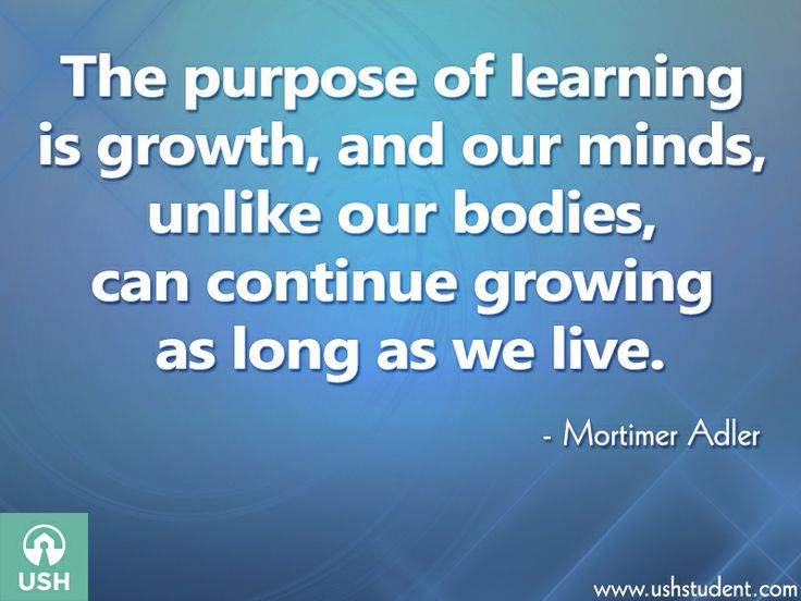 The purpose of learning is growth, and our minds, unlike our bodies, can continue growing as we continue to live. - Mortimer Adler