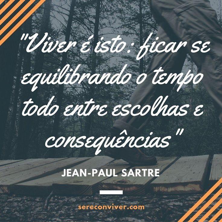 Viver é isto: se equilibrar entre escolhas e consequências. (Sartre)