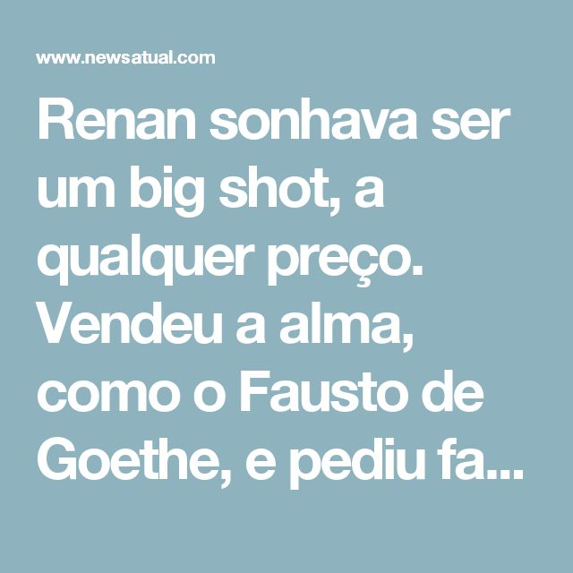 Renan sonhava ser um big shot, a qualquer preço. Vendeu a alma, como o Fausto de Goethe, e pediu fama e riqueza, em troca.  Quando você e o então deputado Geraldo Bulhões, colegas de bancada de Fernando Collor, aproximaram-se dele e se aliaram, começou a ser Parido o novo Renan.