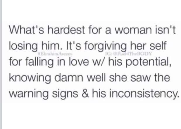 What's hardest for a woman isn't losing him. It's forgiving herself for falling in love w/ his potential, knowing damn well she saw the warning signs & his inconsistency.