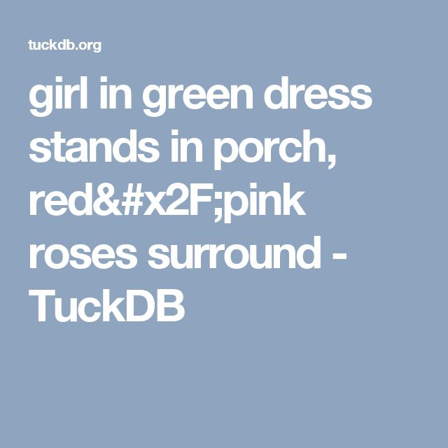 girl in green dress stands in porch, red/pink roses surround - TuckDB