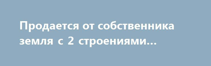 Продается от собственника земля с 2 строениями #Семей http://www.pogruzimvse.ru/doska212/?adv_id=278 Реализуем по выгодной цене Общий земельный участок 0,914 га. Дом + здание:    - Дом 120,6 квадратных метров на земельный участок 0,0331 га.    - Здания из двух этажей 524,6 квадратных метров на земельном участке 0,0301 га.    - Земельный участок  0,0282 га.    Можно использовать как гипермаркет, ресторан, морозильник, мини - отель, склад, офис – центр, детский сад. А можно и жить…