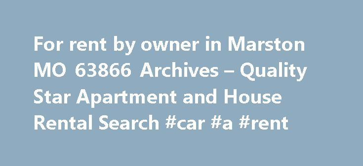 For rent by owner in Marston MO 63866 Archives – Quality Star Apartment and House Rental Search #car #a #rent http://rental.nef2.com/for-rent-by-owner-in-marston-mo-63866-archives-quality-star-apartment-and-house-rental-search-car-a-rent/  #house for rent by owner # Tag: for rent by owner in Marston MO 63866 3 or 4 Bedroom Houses for Rent in Marston, MO 63866 There are many reasons why you could be looking to rent a 3 or 4 bedroom house in Marston, Missouri maybe you are looking to go…
