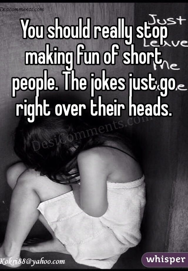 You should really stop making fun of short people. The jokes just go right over their heads.