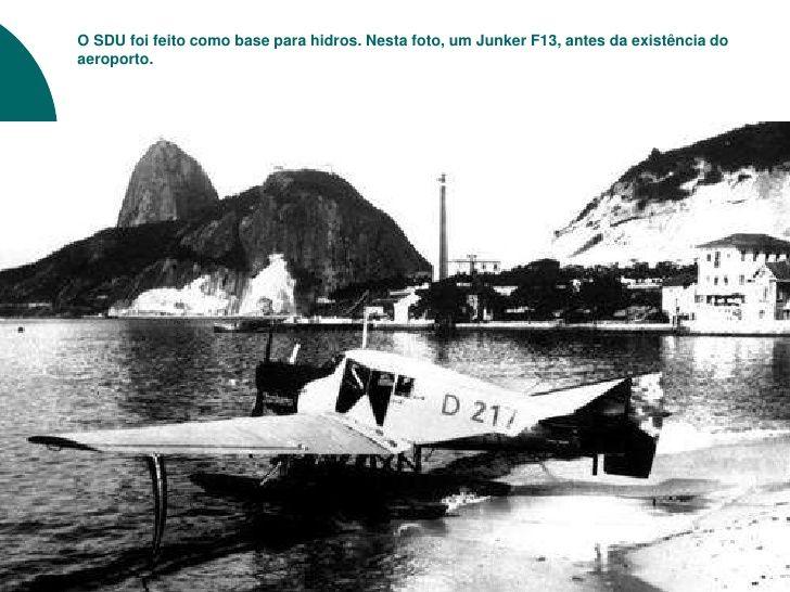 O SDU foi feito como base para hidros. Nesta foto, um Junker F13, antes da existência doaeroporto.