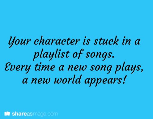 """Your character is stuck in a playlist of songs. Every time a new song plays, a new world appears."""