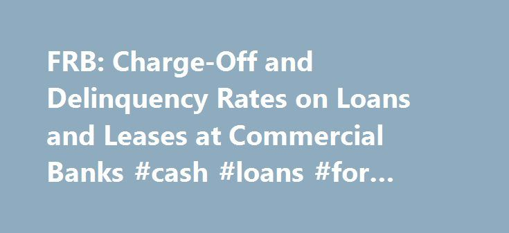FRB: Charge-Off and Delinquency Rates on Loans and Leases at Commercial Banks #cash #loans #for #unemployed http://loans.nef2.com/2017/05/02/frb-charge-off-and-delinquency-rates-on-loans-and-leases-at-commercial-banks-cash-loans-for-unemployed/  #bank loan rates # Delinquency Rates 1. Residential real estate loans include loans secured by one- to four-family properties, including home equity lines of credit. Return to table Not available. Source. Federal Financial Institutions Examination…