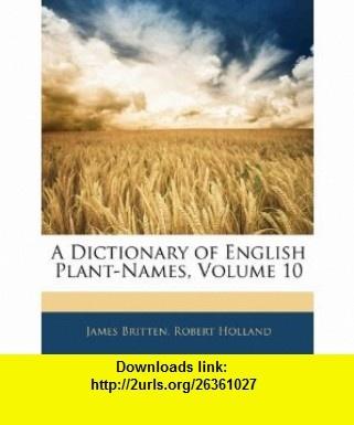 A Dictionary of English Plant-Names, Volume 10 (9781145396197) James Britten, Robert Holland , ISBN-10: 1145396194  , ISBN-13: 978-1145396197 ,  , tutorials , pdf , ebook , torrent , downloads , rapidshare , filesonic , hotfile , megaupload , fileserve
