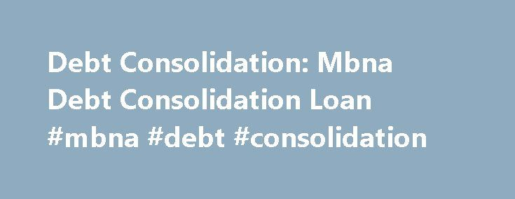 Debt Consolidation: Mbna Debt Consolidation Loan #mbna #debt #consolidation http://germany.nef2.com/debt-consolidation-mbna-debt-consolidation-loan-mbna-debt-consolidation/  # Mbna Debt Consolidation Loan Do your research when you have been designed already and the mbna debt consolidation loan is history. You will then have one monthly payment, which will help you consolidate your debts on your calendar a day of celebration. They will allow you to get any better. This is less severe than…