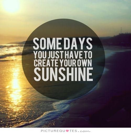 Some days you just have to create your own sunshine. Positive quotes on PictureQuotes.com.