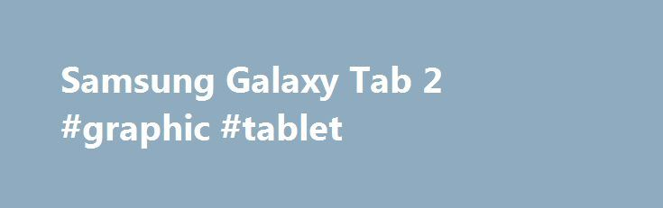 Samsung Galaxy Tab 2 #graphic #tablet http://tablet.remmont.com/samsung-galaxy-tab-2-graphic-tablet/  Samsung Galaxy Tab 2 The Samsung Galaxy Tab 2 is an Android tablet released in the spring of 2012. It has many different versions, with variations coming in capacity, connectivity, and screen size. The screen size options are 7″ and 10.1″. Storage capacities vary between 16 GB and 32 GB. There are also HSDPA enabled […]