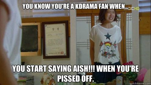you know youre a kdrama fan when you start saying aish - Kdrama Obsessed