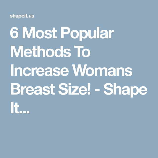 6 Most Popular Methods To Increase Womans Breast Size! - Shape It...
