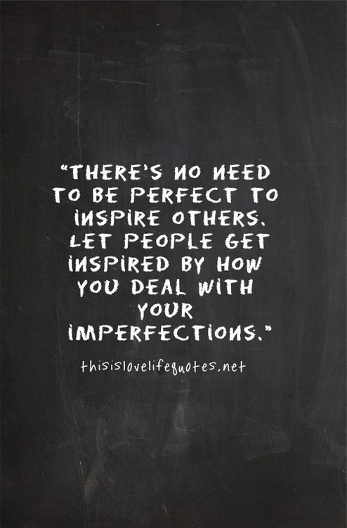 There is no need to be perfect to inspire others. Let people get inspired by how you deal with your imperfections.