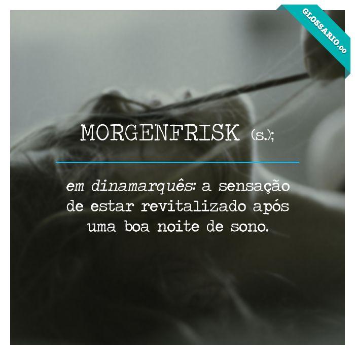MORGENFRISK (s.); em dinamarquês: a sensação de estar revitalizado após uma boa noite de sono.