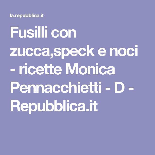 Fusilli con zucca,speck e noci - ricette Monica Pennacchietti - D - Repubblica.it