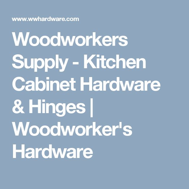 Woodworkers Supply - Kitchen Cabinet Hardware & Hinges | Woodworker's Hardware