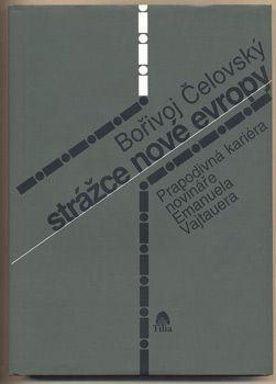 ČELOVSKÝ, BOŘIVOJ: STRÁŽCE NOVÉ EVROPY.   Prapodivná kariéra novináře Emanuela Vajtauera. Šenov u Ostravy, Tilia, 2002