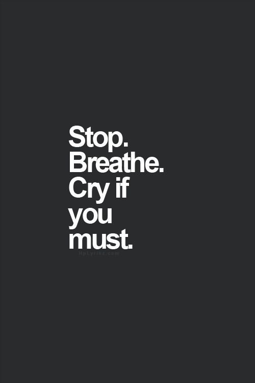 stop, breathe and cry if you must; remember it's going to be okay.