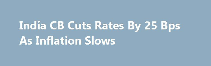 India CB Cuts Rates By 25 Bps As Inflation Slows http://betiforexcom.livejournal.com/27207924.html  India's central bank decided to cut its key interest rates by 25 basis points to the lowest since 2010, as slowing inflation provided room for easing, but the bank cautioned that price growth could accelerate from the current lows. At the third bi-mont...The post India CB Cuts Rates By 25 Bps As Inflation Slows appeared first on Forex news - Binary options…