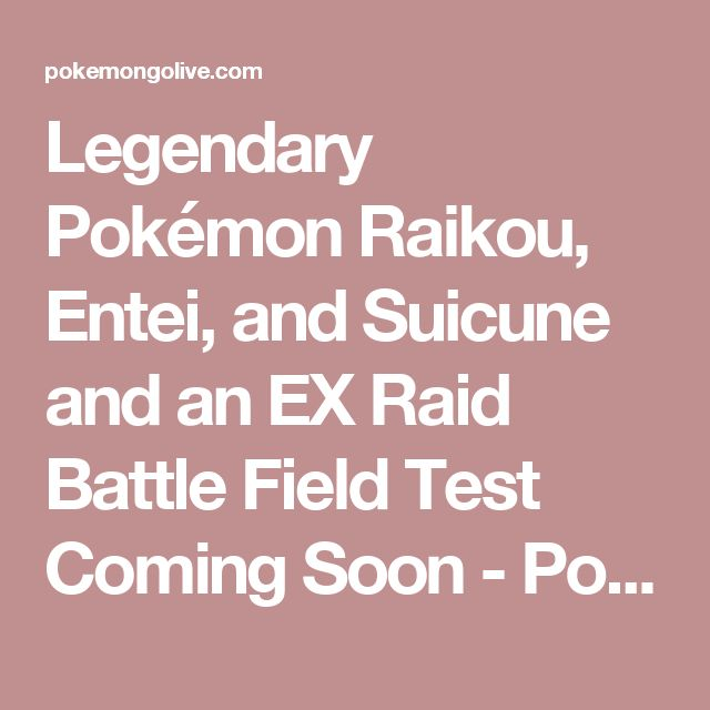 Legendary Pokémon Raikou, Entei, and Suicune and an EX Raid Battle Field Test Coming Soon - Pokémon GO