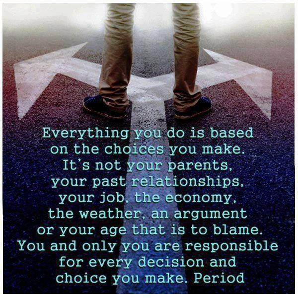 You and only you are responsible for every decision and choice you make.