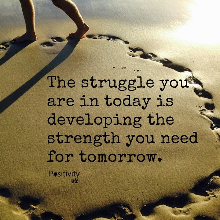 The struggle you are in today is developing the strength you need for tomorrow…