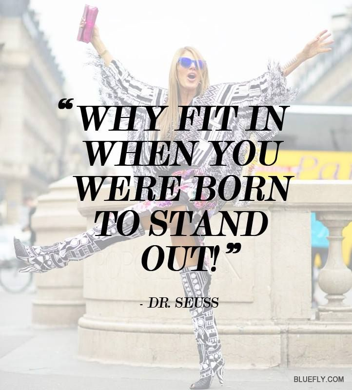 Why fit in when you can stand out - Dr. Seuss  So true though... <3
