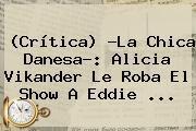 http://tecnoautos.com/wp-content/uploads/imagenes/tendencias/thumbs/critica-la-chica-danesa-alicia-vikander-le-roba-el-show-a-eddie.jpg La chica danesa. (Crítica) ?La chica danesa?: Alicia Vikander le roba el show a Eddie ..., Enlaces, Imágenes, Videos y Tweets - http://tecnoautos.com/actualidad/la-chica-danesa-critica-la-chica-danesa-alicia-vikander-le-roba-el-show-a-eddie/