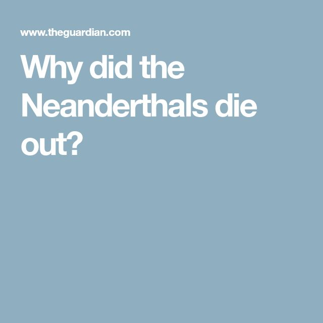 Why did the Neanderthals die out?