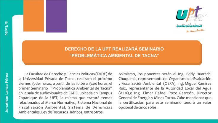 """La Facultad de Derecho y Ciencias Políticas (FADE) de la Universidad Privada de Tacna, realizará el próximo viernes 13 de marzo, a partir de las 10:00 a 13:00 horas, el primer Seminario """"Problemática Ambiental de Tacna"""" en la sala de audiovisuales de FADE, ubicada en Campus Capanique de la UPT. Lee más sobre esto en la nota gráfica respectiva. #UPT #Derecho #Seminario"""