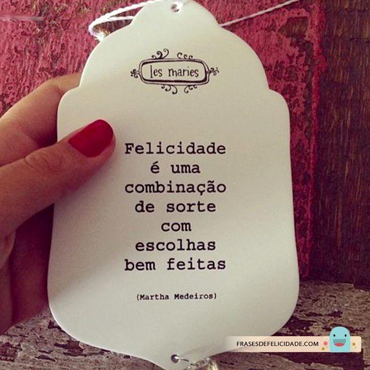"""""""Felicidade é uma combinação de sorte com escolhas bem feitas."""" - Martha Medeiros"""