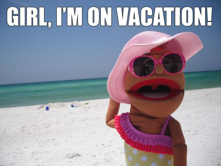 Marianne Hawthorne Vacation MEME  Girl, I'm on vacation!  https://www.facebook.com/MarianneHawthornePuppet
