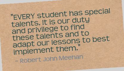 """EVERY student has special talents. It is our duty and privilege to find these talents and to adapt our lessons to best implement them."" Robert John Meehan"