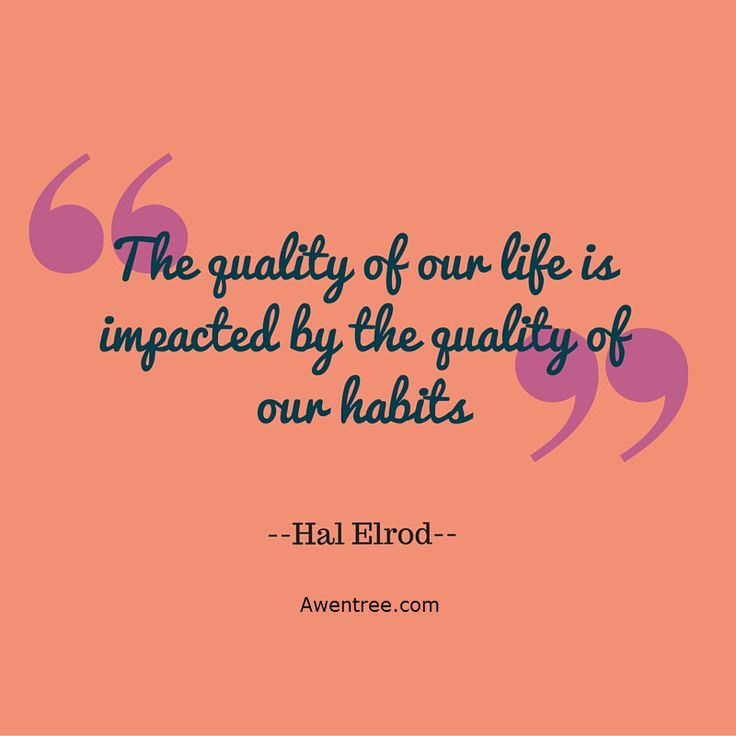 The quality of our life is impacted by the quality of our habits - Hal Elrod