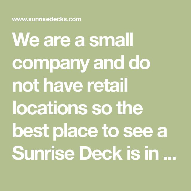 We are a small company and do not have retail locations so the best place to see a Sunrise Deck is in an RV park. We are glad to check our records to see if there is a customer near you who wouldn't mind showing you their deck. We will contact that customer first and ask their permission. Most of our customers are glad to show off their decks!