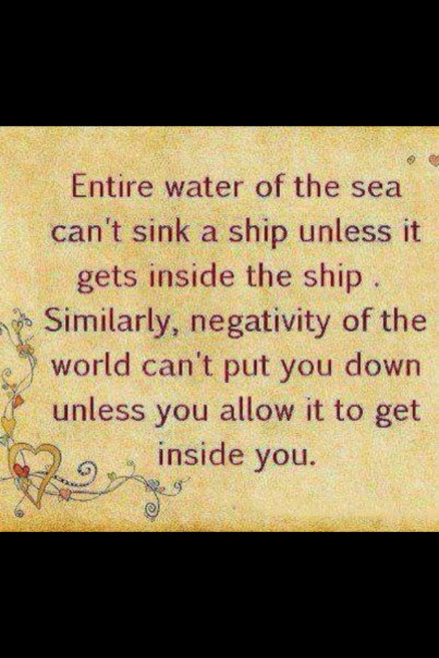 19 best staying positive images on pinterest thoughts the words entire water of the sea cant sink a ship unless it gets inside the ship similarly negativity of the world cant put you down unless you allow it to get fandeluxe Choice Image