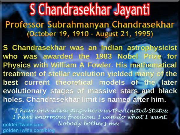 """S Chandrasekhar Jayanti. Subrahmanyan Chandrasekhar (October 19, 1910 – August 21, 1995).  S Chandrasekhar was an Indianastrophysicistwho was awarded the 1983Nobel Prize for Physics with William A Fowler. His mathematical treatment of stellar evolution yielded many of the best current theoretical models of the later evolutionary stages of massive stars andblack holes.TheChandrasekhar limitis named after him.   """"I have one advantage here in the United States. I have enormous freedom..."""