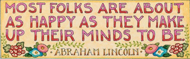 Most folks are about as happy as they make up their minds to be. - Abraham Lincoln