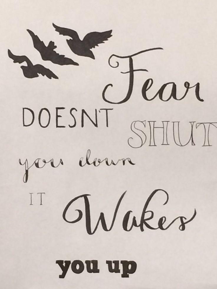 Fear doesn't shut u down it wakes u up!