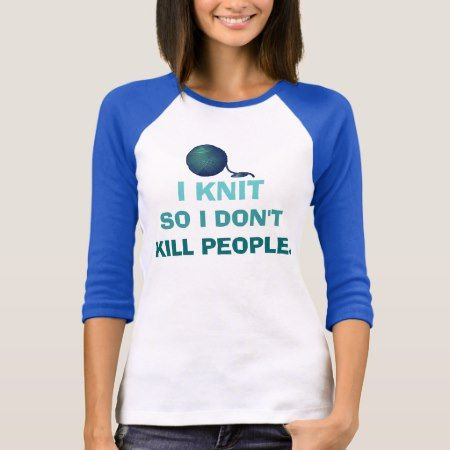 I Knit So I Don't Kill People T-Shirt - click/tap to personalize and buy
